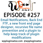 It's Episode 257 and we've got plugins for managing Email Notifications, Back End FTP, a new front end page designer, recursive file name prevention and a plugin to help keep track of plugin modifications. It's all coming up on WordPress Plugins A-Z!
